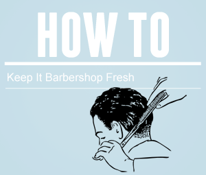 How To | Keep It Barbershop Fresh
